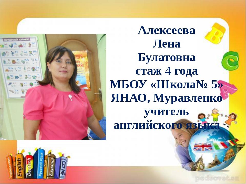 Алексеева Лена Булатовна стаж 4 года МБОУ «Школа№ 5» ЯНАО, Муравленко учитель...