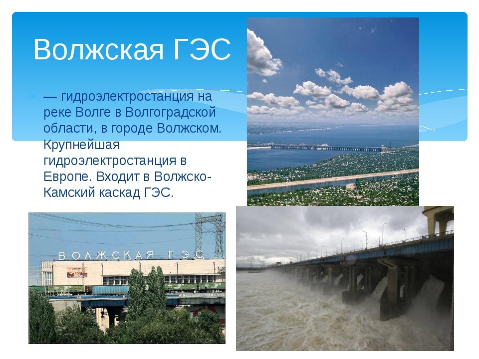 — гидроэлектростанция на реке Волге в Волгоградской области, в городе Волжско...