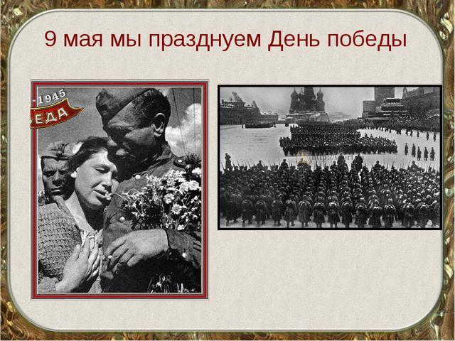 9 мая мы празднуем День победы