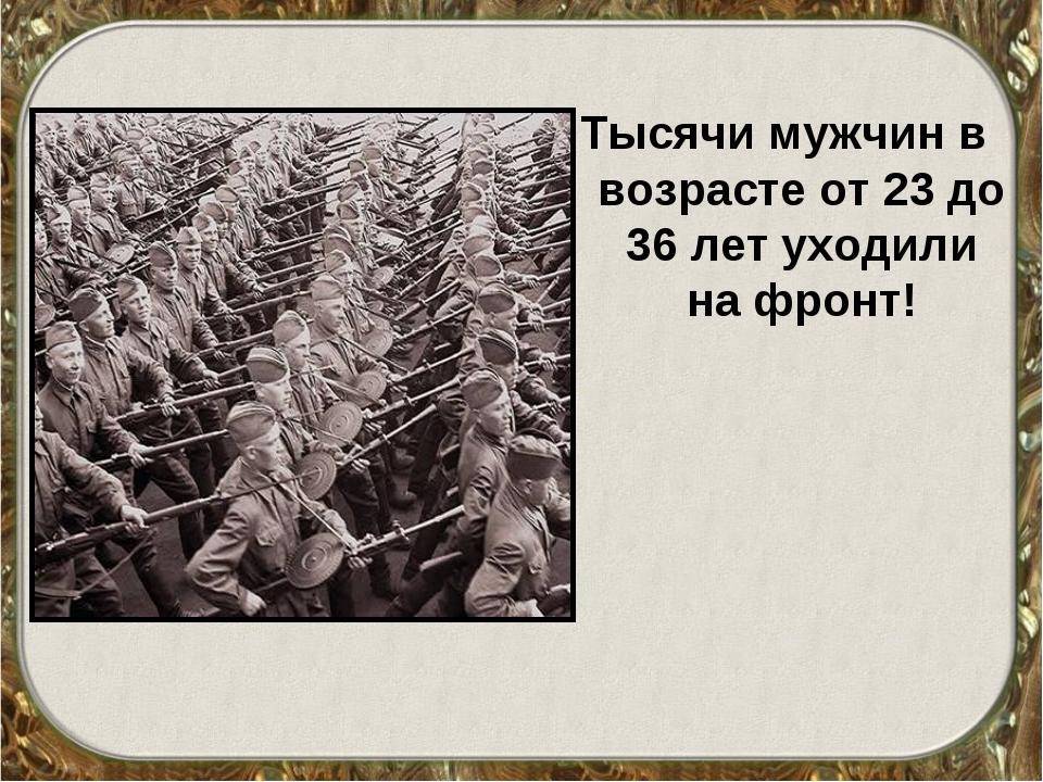 Тысячи мужчин в возрасте от 23 до 36 лет уходили на фронт!