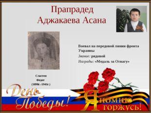 Прапрадед Аджакаева Асана Сластен Федот (1898г.-1941г.) Воевал на передовой
