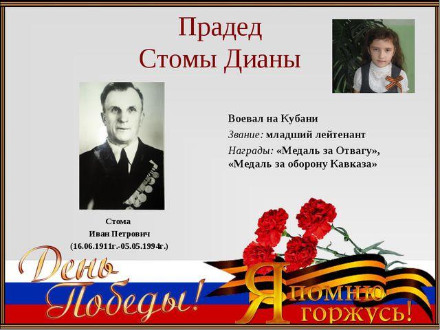 Прадед Стомы Дианы Стома Иван Петрович (16.06.1911г.-05.05.1994г.) Воевал на...