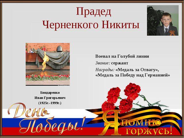 Прадед Черненкого Никиты Бондаренко Иван Григорьевич (1925г.-1999г.) Воевал...