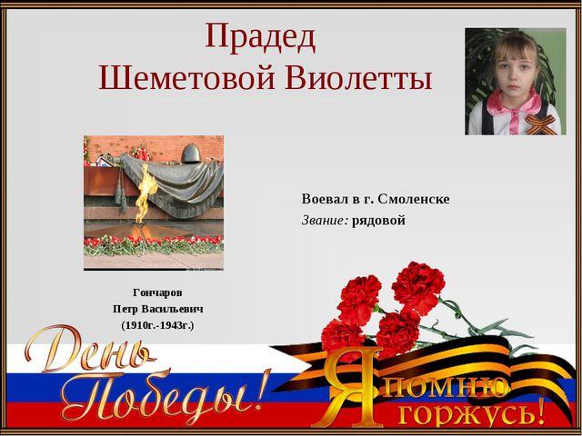 Прадед Шеметовой Виолетты Гончаров Петр Васильевич (1910г.-1943г.) Воевал в...