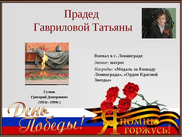 Прадед Гавриловой Татьяны Гуляев Григорий Дмитриевич (1921г.-1999г.) Воевал...