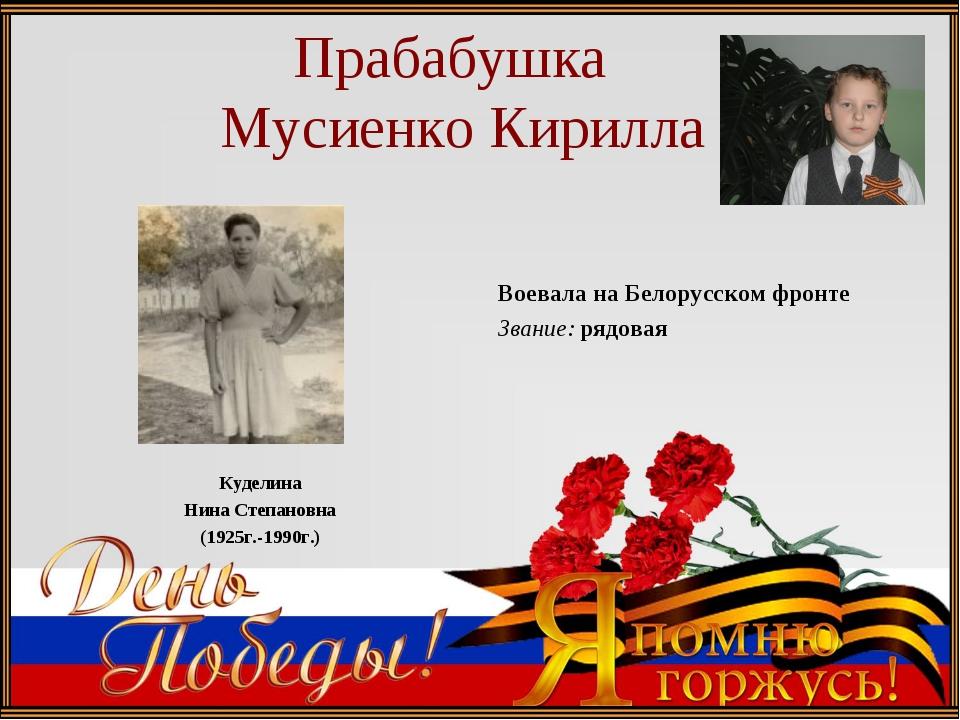 Прабабушка Мусиенко Кирилла Куделина Нина Степановна (1925г.-1990г.) Воевала...