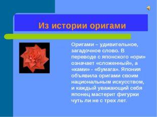 Из истории оригами Оригами – удивительное, загадочное слово. В переводе с яп