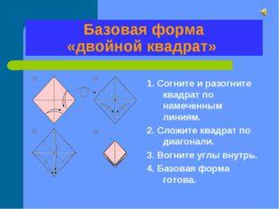 Базовая форма «двойной квадрат» 1. Согните и разогните квадрат по намеченным