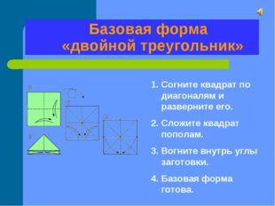 Базовая форма «двойной треугольник» Согните квадрат по диагоналям и разверни