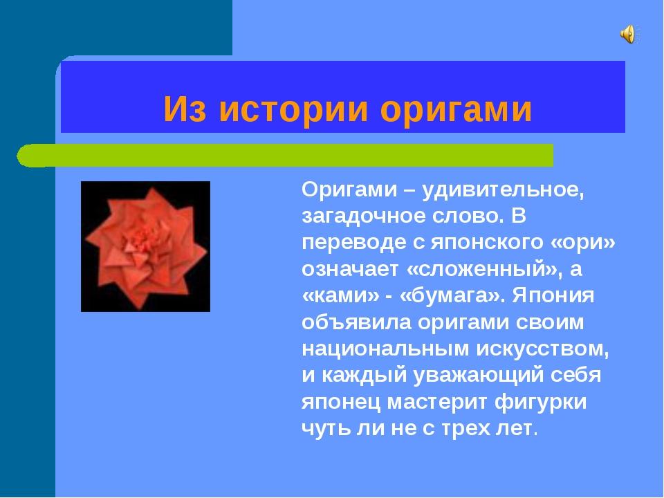 Из истории оригами Оригами – удивительное, загадочное слово. В переводе с яп...