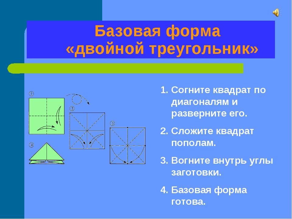 Базовая форма «двойной треугольник» Согните квадрат по диагоналям и разверни...
