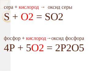 сера + кислород → оксид серы S + O2 = SO2 фосфор + кислород→оксид фосфора 4Р
