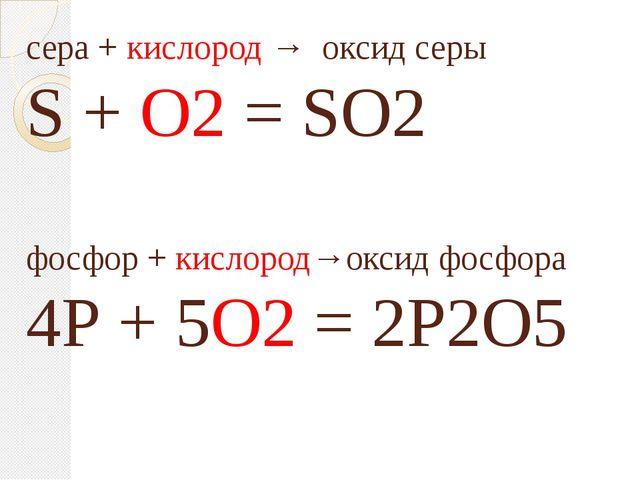 сера + кислород → оксид серы S + O2 = SO2 фосфор + кислород→оксид фосфора 4Р...