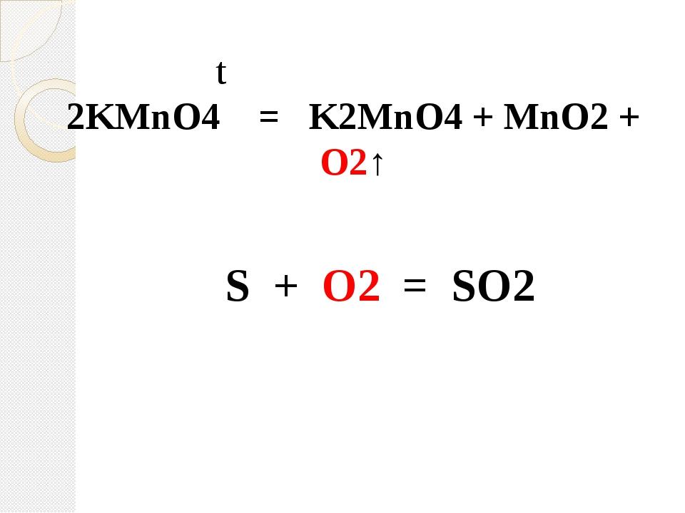t 2KMnO4 = K2MnO4 + MnO2 + O2↑ S + O2 = SO2