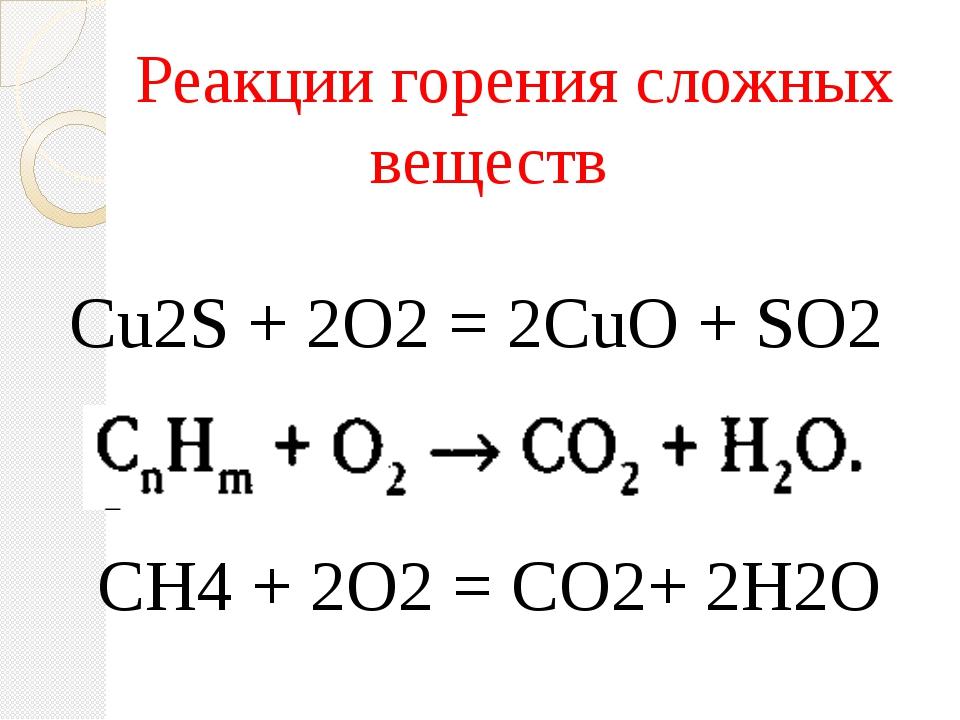 Реакции горения сложных веществ Cu2S + 2O2 = 2CuO + SO2 СН4 + 2O2 = СO2+ 2Н2O