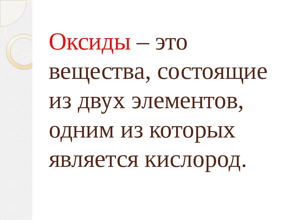 Оксиды – это вещества, состоящие из двух элементов, одним из которых является...