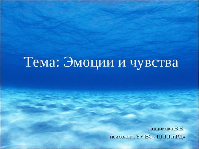 Тема: Эмоции и чувства Пищикова В.Е., психолог ГБУ ВО «ЦПППиРД»