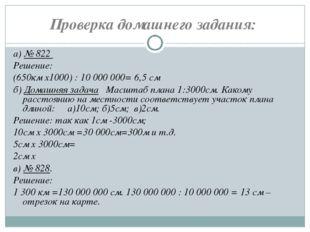 Проверка домашнего задания: а)№ 822 Решение: (650км х1000) : 10000000= 6