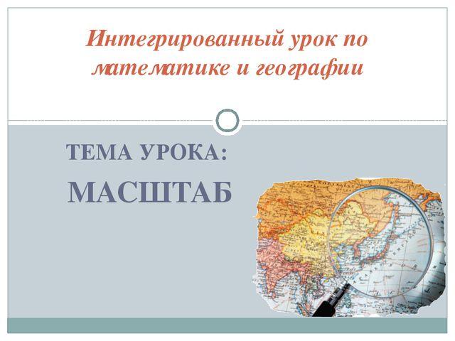 ТЕМА УРОКА: МАСШТАБ Интегрированный урок по математике и географии