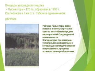 Площадь заповедного участка « Лысые горы» 170 га, образован в 1993 г. Располо
