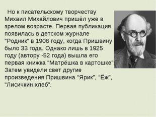 Но к писательскому творчеству Михаил Михайлович пришёл уже в зрелом возрасте