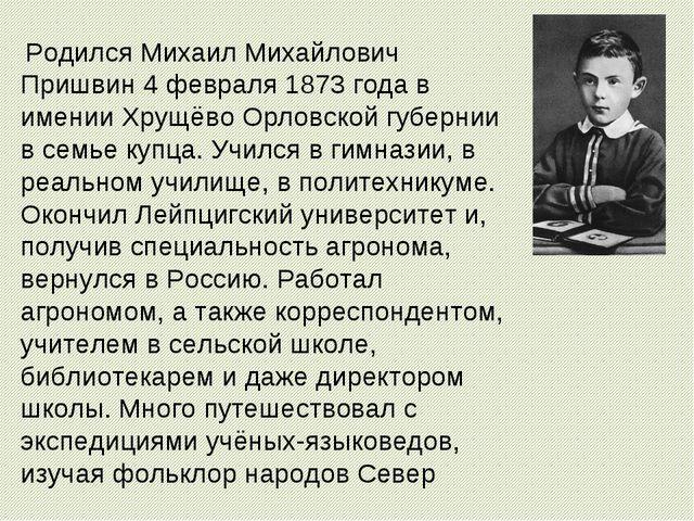 Родился Михаил Михайлович Пришвин 4 февраля 1873 года в имении Хрущёво Орлов...