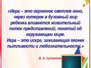 «Игра – это огромное светлое окно, через которое в духовный мир ребенка влива