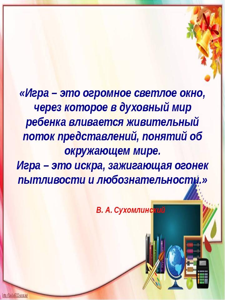 «Игра – это огромное светлое окно, через которое в духовный мир ребенка влива...