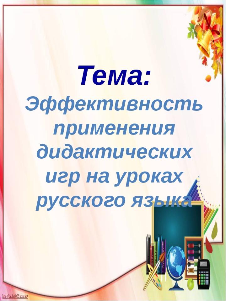 Тема: Эффективность применения дидактических игр на уроках русского языка