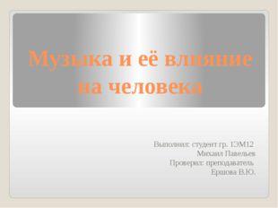 Музыка и её влияние на человека Выполнил: студент гр. 1ЭМ12 Михаил Павельев П