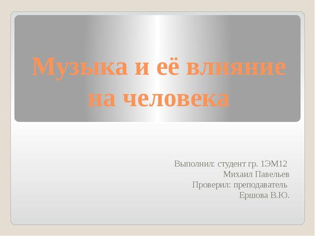 Музыка и её влияние на человека Выполнил: студент гр. 1ЭМ12 Михаил Павельев П...