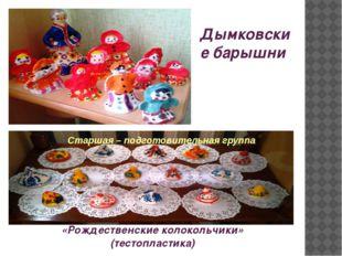 «Рождественские колокольчики» (тестопластика) Дымковские барышни Старшая – по