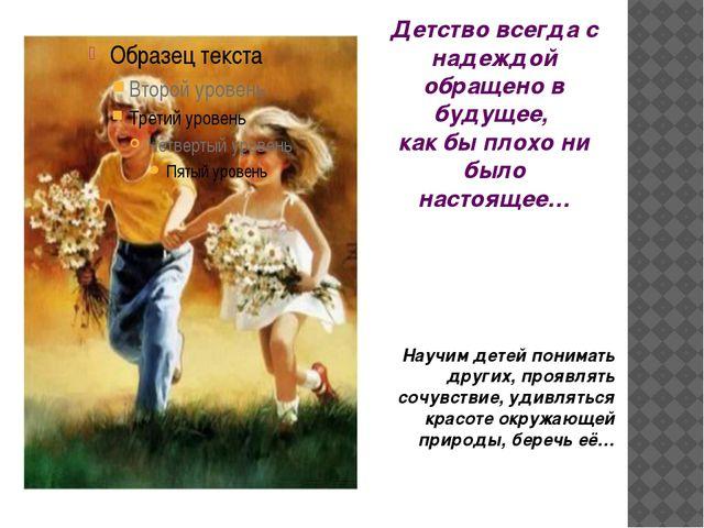 Детство всегда с надеждой обращено в будущее, как бы плохо ни было настоящее…...