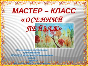 МАСТЕР – КЛАСС «ОСЕННИЙ ПЕЙЗАЖ» Презентацию подготовила преподаватель МБОУДОД