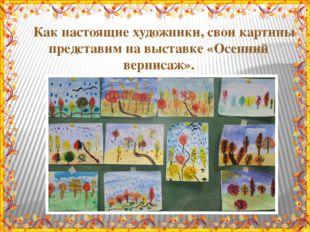 Как настоящие художники, свои картины представим на выставке «Осенний вернис