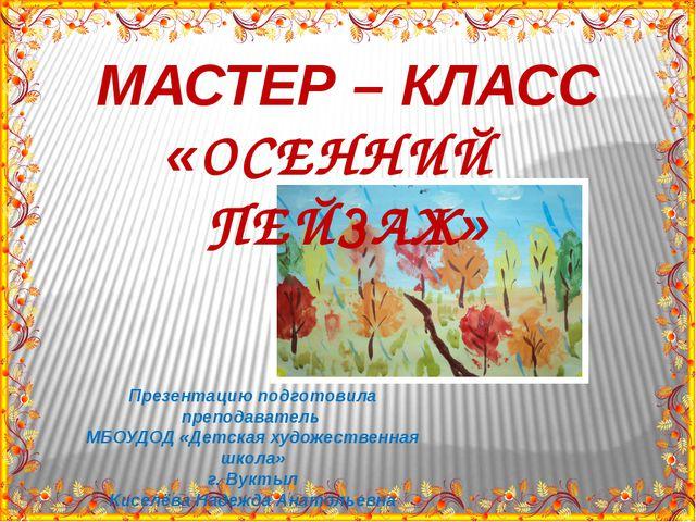 МАСТЕР – КЛАСС «ОСЕННИЙ ПЕЙЗАЖ» Презентацию подготовила преподаватель МБОУДОД...