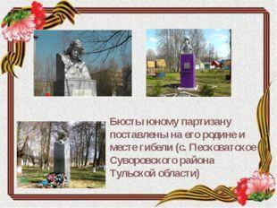 Бюсты юному партизану поставлены на его родине и месте гибели (с. Песковатско
