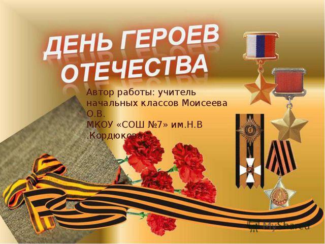 Автор работы: учитель начальных классов Моисеева О.В. МКОУ «СОШ №7» им.Н.В .К...