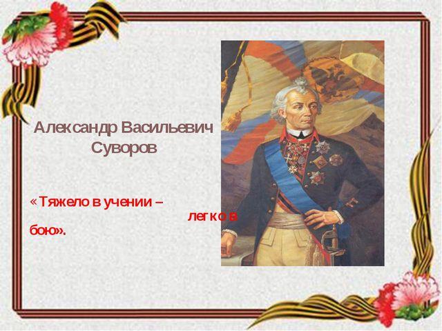 Александр Васильевич Суворов «Тяжело в учении – легко в бою».