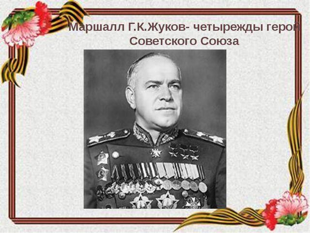 Маршалл Г.К.Жуков- четырежды герой Советского Союза