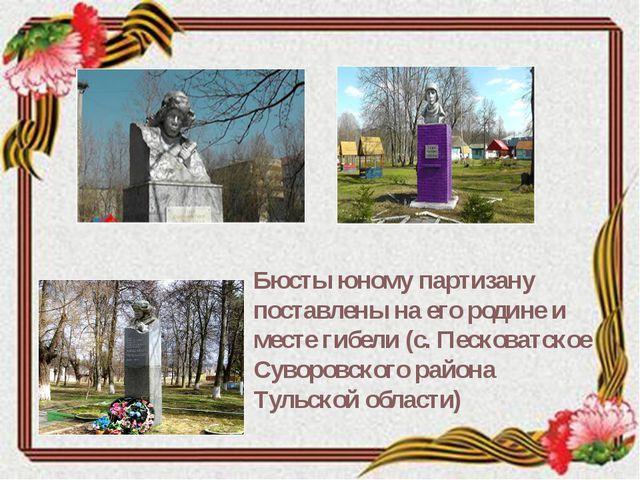 Бюсты юному партизану поставлены на его родине и месте гибели (с. Песковатско...