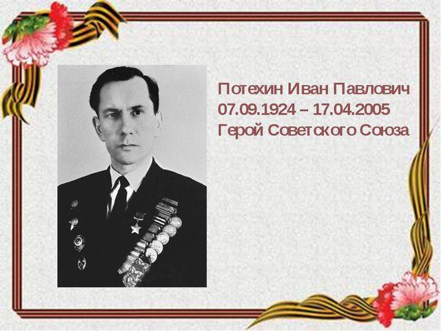 Потехин Иван Павлович 07.09.1924 – 17.04.2005 Герой Советского Союза