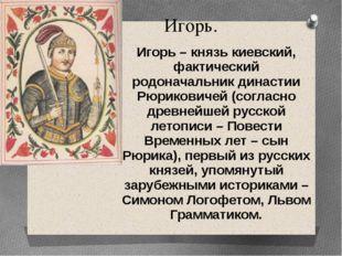 Игорь. Игорь – князь киевский, фактический родоначальник династии Рюриковичей