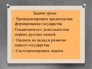 Задачи урока: Проанализировать предпосылки формирования государства Ознакомит