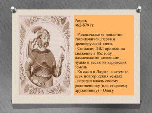 Рюрик 862-879 гг. - Родоначальник династии Рюриковичей, первый древнерусский