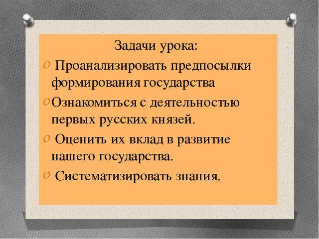 Задачи урока: Проанализировать предпосылки формирования государства Ознакомит...