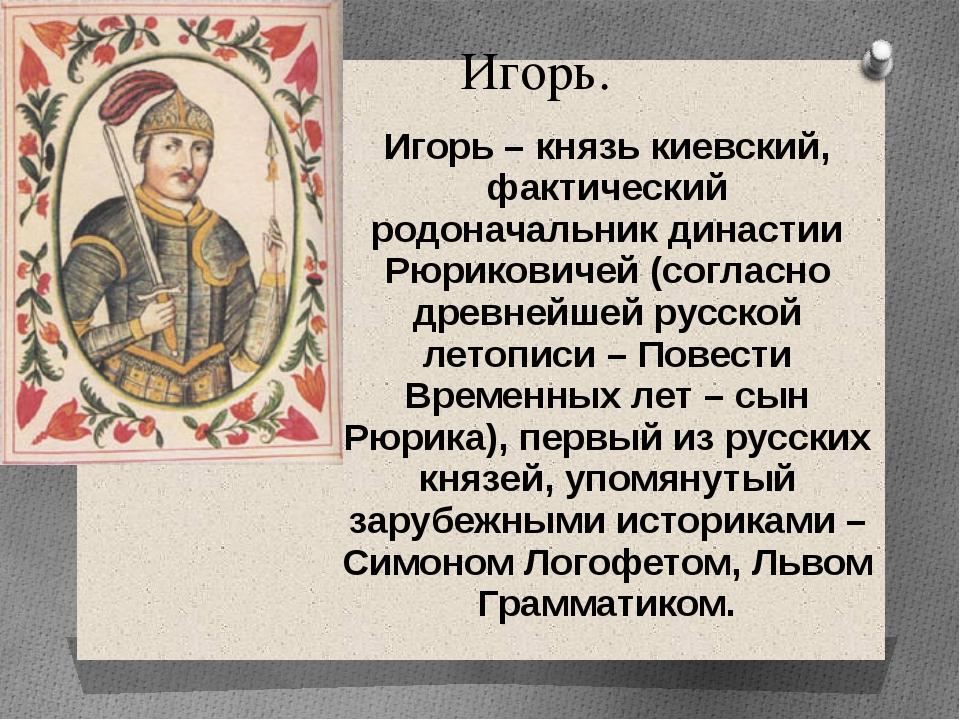Игорь. Игорь – князь киевский, фактический родоначальник династии Рюриковичей...