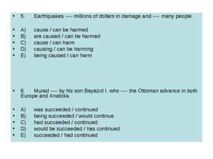 5.	Earthquakes ---- millions of dollars in damage and ---- many people. A)	ca