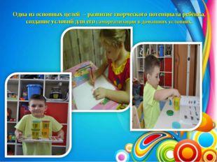 Одна из основных целей – развитие творческого потенциала ребёнка, создание ус