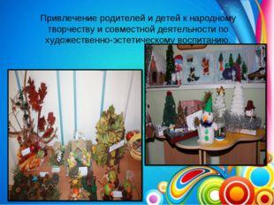 Привлечение родителей и детей к народному творчеству и совместной деятельност